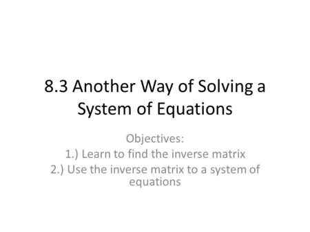 8.3 Another Way of Solving a System of Equations Objectives: 1.) Learn to find the inverse matrix 2.) Use the inverse matrix to a system of equations.