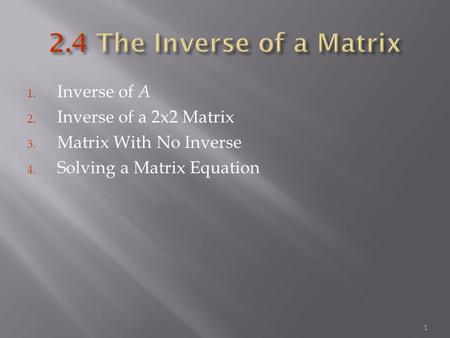 1. Inverse of A 2. Inverse of a 2x2 Matrix 3. Matrix With No Inverse 4. Solving a Matrix Equation 1.