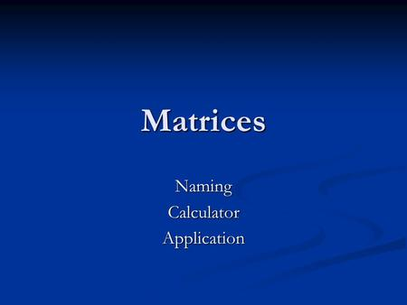 Matrices NamingCalculatorApplication. Making & Naming a Matrix Matrix A.