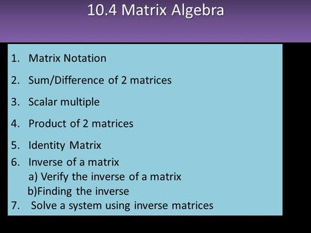 10.4 Matrix Algebra 1.Matrix Notation 2.Sum/Difference of 2 matrices 3.Scalar multiple 4.Product of 2 matrices 5.Identity Matrix 6.Inverse of a matrix.