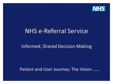NHS e-Referral Service Informed, Shared Decision Making Patient and User Journey: The Vision …….