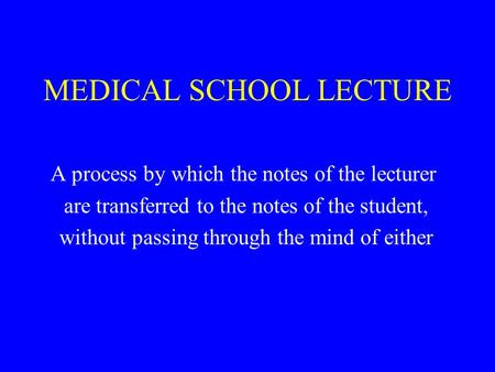 MEDICAL SCHOOL LECTURE A process by which the notes of the lecturer are transferred to the notes of the student, without passing through the mind of either.