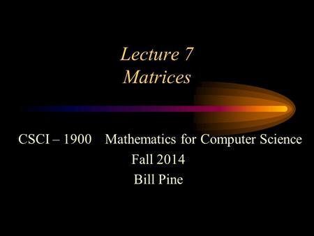 Lecture 7 Matrices CSCI – 1900 Mathematics for Computer Science Fall 2014 Bill Pine.