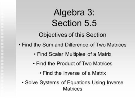 Algebra 3: Section 5.5 Objectives of this Section Find the Sum and Difference of Two Matrices Find Scalar Multiples of a Matrix Find the Product of Two.