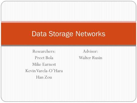 Researchers: Preet Bola Mike Earnest Kevin Varela-O'Hara Han Zou Advisor: Walter Rusin Data Storage Networks.