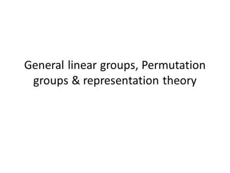 General linear groups, Permutation groups & representation theory.