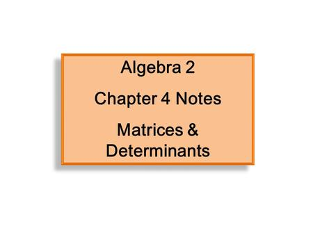 Algebra 2 Chapter 4 Notes Matrices & Determinants Algebra 2 Chapter 4 Notes Matrices & Determinants.