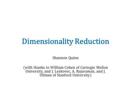 Dimensionality Reduction Shannon Quinn (with thanks to William Cohen of Carnegie Mellon University, and J. Leskovec, A. Rajaraman, and J. Ullman of Stanford.