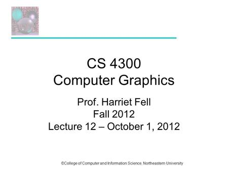 ©College of Computer and Information Science, Northeastern University CS 4300 Computer Graphics Prof. Harriet Fell Fall 2012 Lecture 12 – October 1, 2012.