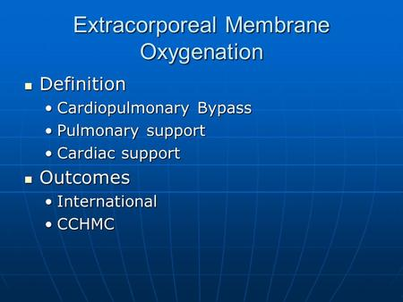 Extracorporeal Membrane Oxygenation Definition Definition Cardiopulmonary BypassCardiopulmonary Bypass Pulmonary supportPulmonary support Cardiac supportCardiac.