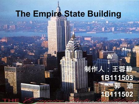The Empire State Building 制作人:王蓉静 1B111503 郭 迪 1B111502.