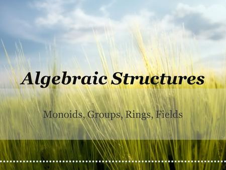 Algebraic Structures Monoids, Groups, Rings, Fields.