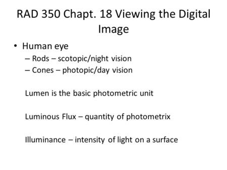 RAD 350 Chapt. 18 Viewing the Digital Image Human eye – Rods – scotopic/night vision – Cones – photopic/day vision Lumen is the basic photometric unit.