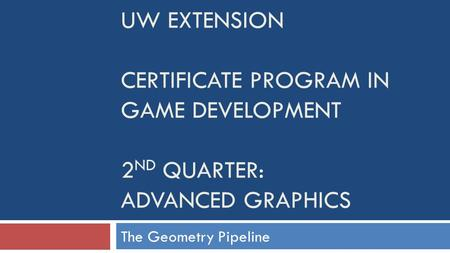 UW EXTENSION CERTIFICATE PROGRAM IN GAME DEVELOPMENT 2 ND QUARTER: ADVANCED GRAPHICS The Geometry Pipeline.