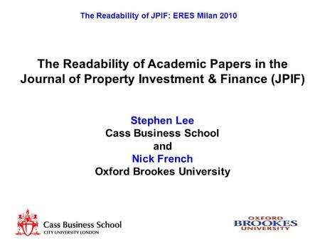 The Readability of JPIF: ERES Milan 2010 The Readability of Academic Papers in the Journal of Property Investment & Finance (JPIF) Stephen Lee Cass Business.
