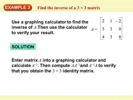 EXAMPLE 3 Find the inverse of a 3 × 3 matrix Use a graphing calculator to find the inverse of A. Then use the calculator to verify your result. 2 1 – 2.