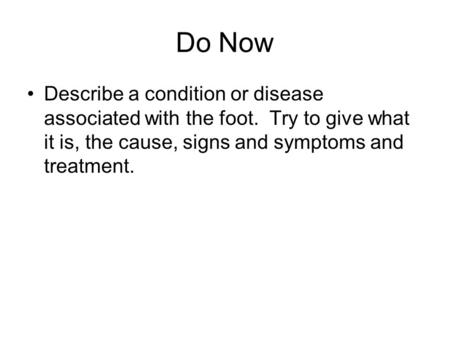 Do Now Describe a condition or disease associated with the foot. Try to give what it is, the cause, signs and symptoms and treatment.