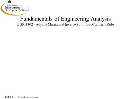 © 2005 Baylor University Slide 1 Fundamentals of Engineering Analysis EGR 1302 - Adjoint Matrix and Inverse Solutions, Cramer's Rule.
