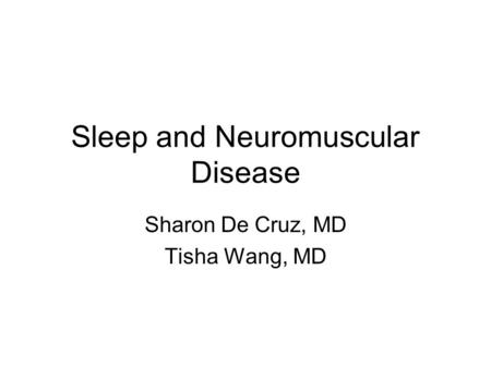 Sleep and Neuromuscular Disease Sharon De Cruz, MD Tisha Wang, MD.