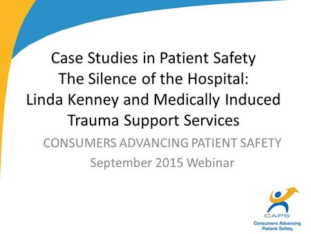 Case Studies in Patient Safety The Silence of the Hospital: Linda Kenney and Medically Induced Trauma Support Services CONSUMERS ADVANCING PATIENT SAFETY.