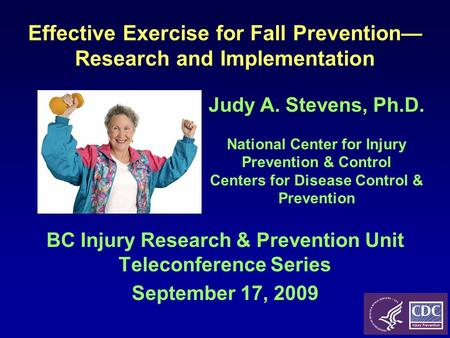Effective Exercise for Fall Prevention— Research and Implementation BC Injury Research & Prevention Unit Teleconference Series September 17, 2009 Judy.