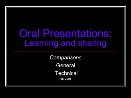 Oral Presentations: Learning and sharing Comparisons General Technical Fall 2005.