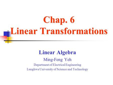 Chap. 6 Linear Transformations Linear Algebra Ming-Feng Yeh Department of Electrical Engineering Lunghwa University of Science and Technology.
