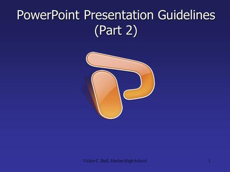 PowerPoint Presentation Guidelines (Part 2) 1Vickie C. Ball, Harlan High School.