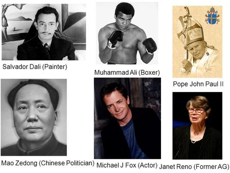 Salvador Dali (Painter) Mao Zedong (Chinese Politician) Michael J Fox (Actor) Pope John Paul II Muhammad Ali (Boxer) Janet Reno (Former AG)