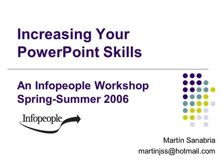 Increasing Your PowerPoint Skills An Infopeople Workshop Spring-Summer 2006 Martín Sanabria