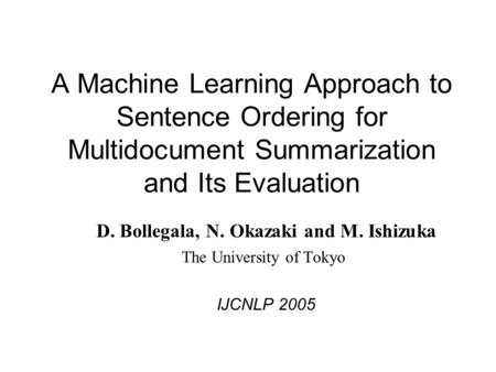 A Machine Learning Approach to Sentence Ordering for Multidocument Summarization and Its Evaluation D. Bollegala, N. Okazaki and M. Ishizuka The University.