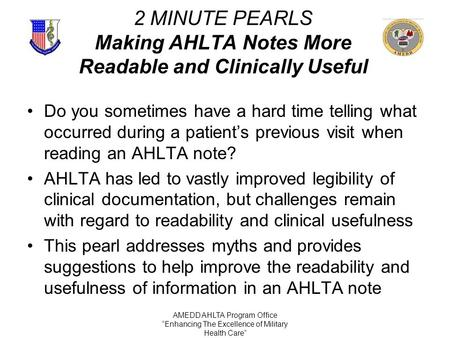 "AMEDD AHLTA Program Office ""Enhancing The Excellence of Military Health Care"" 2 MINUTE PEARLS Making AHLTA Notes More Readable and Clinically Useful Do."