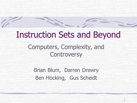 1 Instruction Sets and Beyond Computers, Complexity, and Controversy Brian Blum, Darren Drewry Ben Hocking, Gus Scheidt.