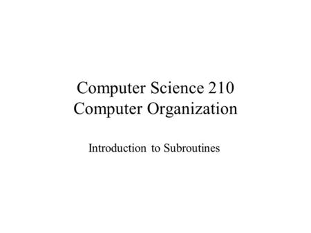 Computer Science 210 Computer Organization Introduction to Subroutines.
