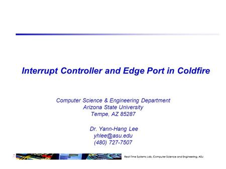 7/23 Interrupt Controller and Edge Port in Coldfire Computer Science & Engineering Department Arizona State University Tempe, AZ 85287 Dr. Yann-Hang Lee.