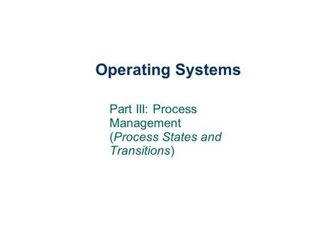 Operating Systems Part III: Process Management (Process States and Transitions)