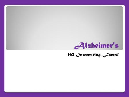 Alzheimer's i10 Interesting Facts!. Alzheimer's Alzheimer's disease is the 6 th leading cause of death in the United States.