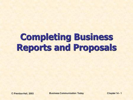 © Prentice Hall, 2003 Business Communication TodayChapter 14 - 1 Completing Business Reports and Proposals.