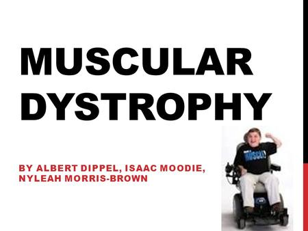 MUSCULAR DYSTROPHY BY ALBERT DIPPEL, ISAAC MOODIE, NYLEAH MORRIS-BROWN.