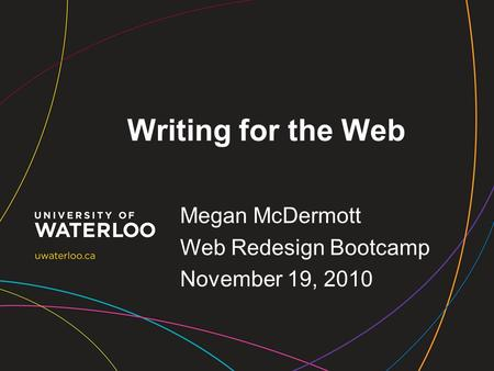 Writing for the Web Megan McDermott Web Redesign Bootcamp November 19, 2010.