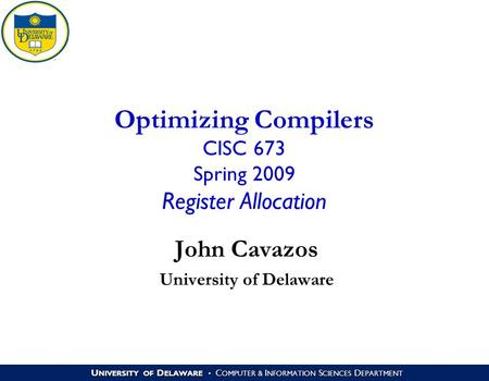U NIVERSITY OF D ELAWARE C OMPUTER & I NFORMATION S CIENCES D EPARTMENT Optimizing Compilers CISC 673 Spring 2009 Register Allocation John Cavazos University.
