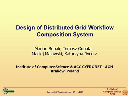 Cracow Grid Workshop, October 27 – 29, 2003 Institute of Computer Science AGH Design of Distributed Grid Workflow Composition System Marian Bubak, Tomasz.