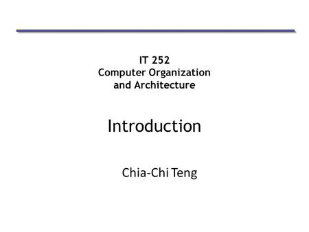 IT 252 Computer Organization and Architecture Introduction Chia-Chi Teng.
