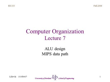 Fall 2006 1 EE 333 Lillevik 333f06-l7 University of Portland School of Engineering Computer Organization Lecture 7 ALU design MIPS data path.