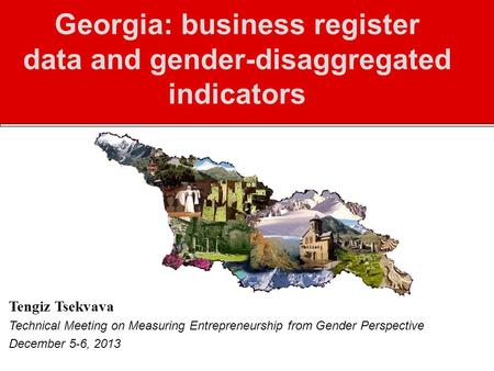 Georgia: business register data and gender-disaggregated indicators Tengiz Tsekvava Technical Meeting on Measuring Entrepreneurship from Gender Perspective.