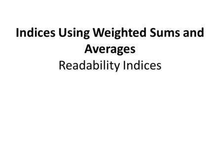 Indices Using Weighted Sums and Averages Readability Indices.