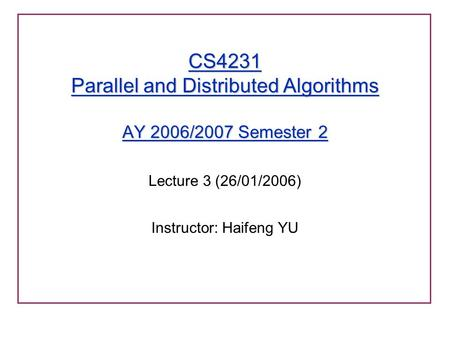 CS4231 Parallel and Distributed Algorithms AY 2006/2007 Semester 2 Lecture 3 (26/01/2006) Instructor: Haifeng YU.