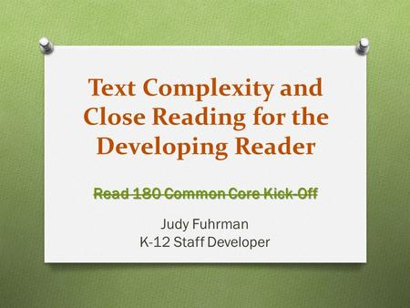 Text Complexity and Close Reading for the Developing Reader Read 180 Common Core Kick-Off Judy Fuhrman K-12 Staff Developer.