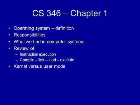 CS 346 – Chapter 1 Operating system – definition Responsibilities What we find in computer systems Review of –Instruction execution –Compile – link – load.