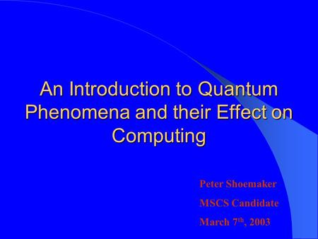 An Introduction to Quantum Phenomena and their Effect on Computing Peter Shoemaker MSCS Candidate March 7 th, 2003.